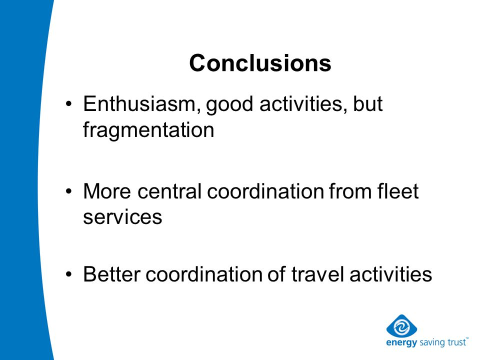 Conclusions Enthusiasm, good activities, but fragmentation More central coordination from fleet services Better coordination of travel activities