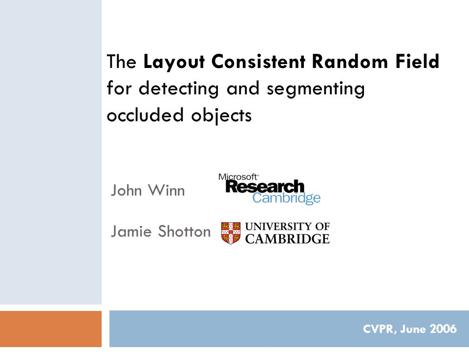 The Layout Consistent Random Field for detecting and segmenting occluded objects CVPR, June 2006 John Winn Jamie Shotton
