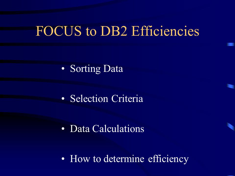 FOCUS to DB2 Efficiencies Sorting Data Selection Criteria Data Calculations How to determine efficiency