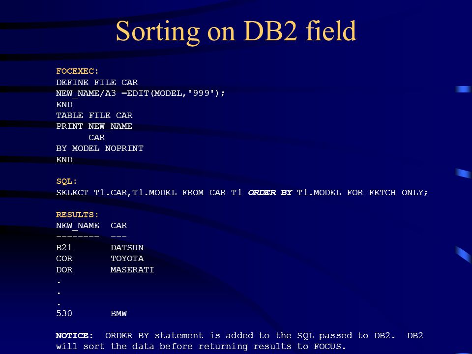 Sorting on DB2 field FOCEXEC: DEFINE FILE CAR NEW_NAME/A3 =EDIT(MODEL,'999'); END TABLE FILE CAR PRINT NEW_NAME CAR BY MODEL NOPRINT END SQL: SELECT T