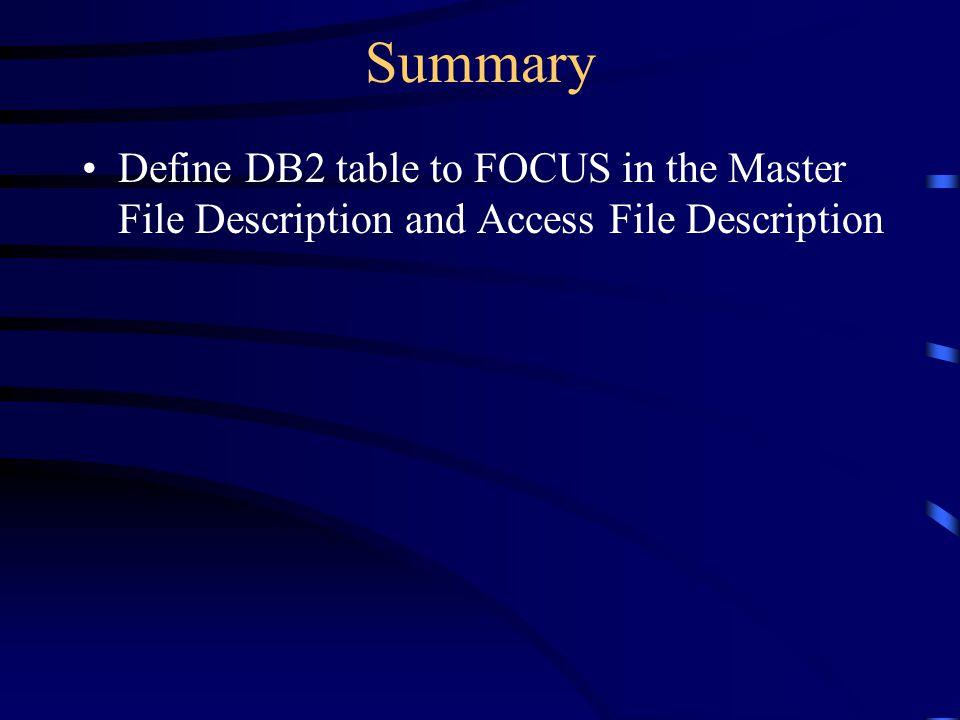 Summary Define DB2 table to FOCUS in the Master File Description and Access File Description