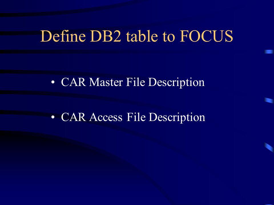 Define DB2 table to FOCUS CAR Master File Description CAR Access File Description