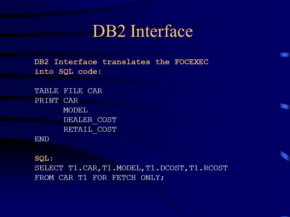 DB2 Interface DB2 Interface translates the FOCEXEC into SQL code: TABLE FILE CAR PRINT CAR MODEL DEALER_COST RETAIL_COST END SQL: SELECT T1.CAR,T1.MOD