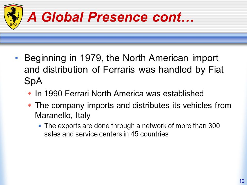 12 A Global Presence cont… Beginning in 1979, the North American import and distribution of Ferraris was handled by Fiat SpA In 1990 Ferrari North Ame