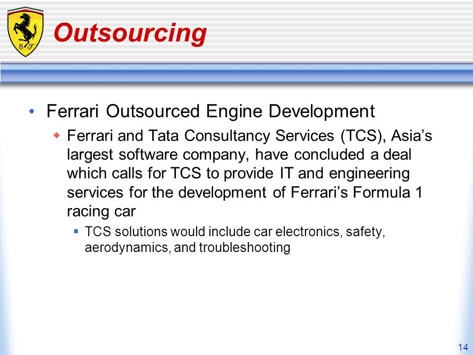14 Outsourcing Ferrari Outsourced Engine Development Ferrari and Tata Consultancy Services (TCS), Asias largest software company, have concluded a dea
