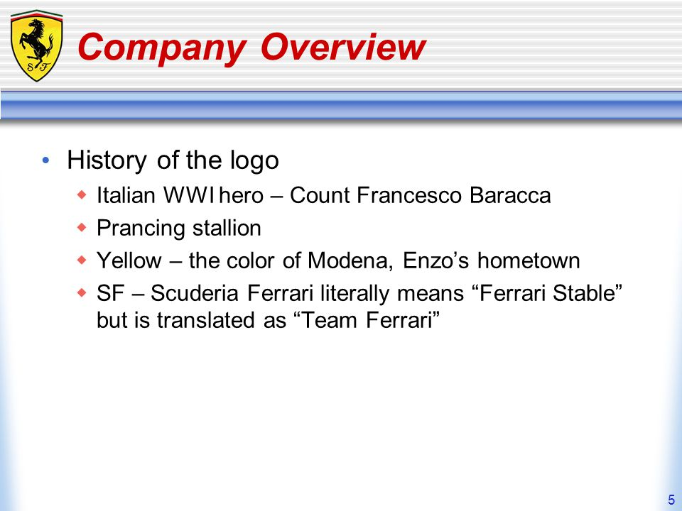 5 Company Overview History of the logo Italian WWI hero – Count Francesco Baracca Prancing stallion Yellow – the color of Modena, Enzos hometown SF –