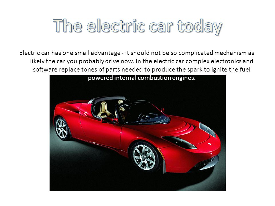Electric car has one small advantage - it should not be so complicated mechanism as likely the car you probably drive now.