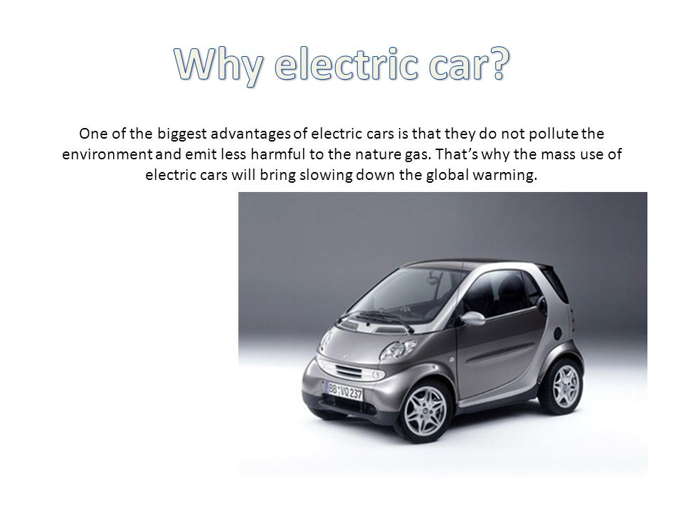 One of the biggest advantages of electric cars is that they do not pollute the environment and emit less harmful to the nature gas.