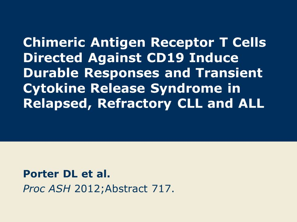 Chimeric Antigen Receptor T Cells Directed Against CD19 Induce Durable Responses and Transient Cytokine Release Syndrome in Relapsed, Refractory CLL a