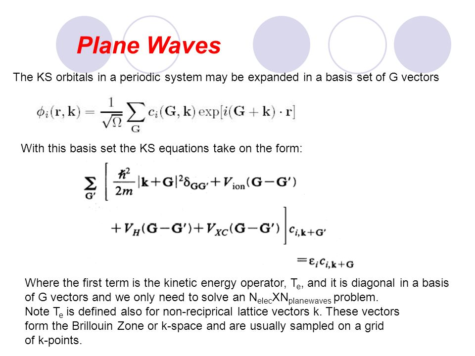 Plane Waves The KS orbitals in a periodic system may be expanded in a basis set of G vectors With this basis set the KS equations take on the form: Wh