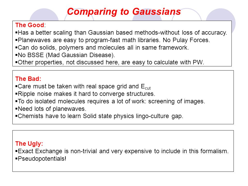 Comparing to Gaussians The Good: Has a better scaling than Gaussian based methods-without loss of accuracy. Planewaves are easy to program-fast math l