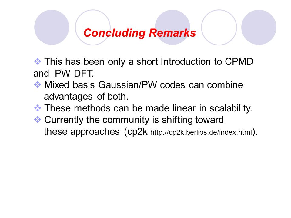 Concluding Remarks This has been only a short Introduction to CPMD and PW-DFT. Mixed basis Gaussian/PW codes can combine advantages of both. These met