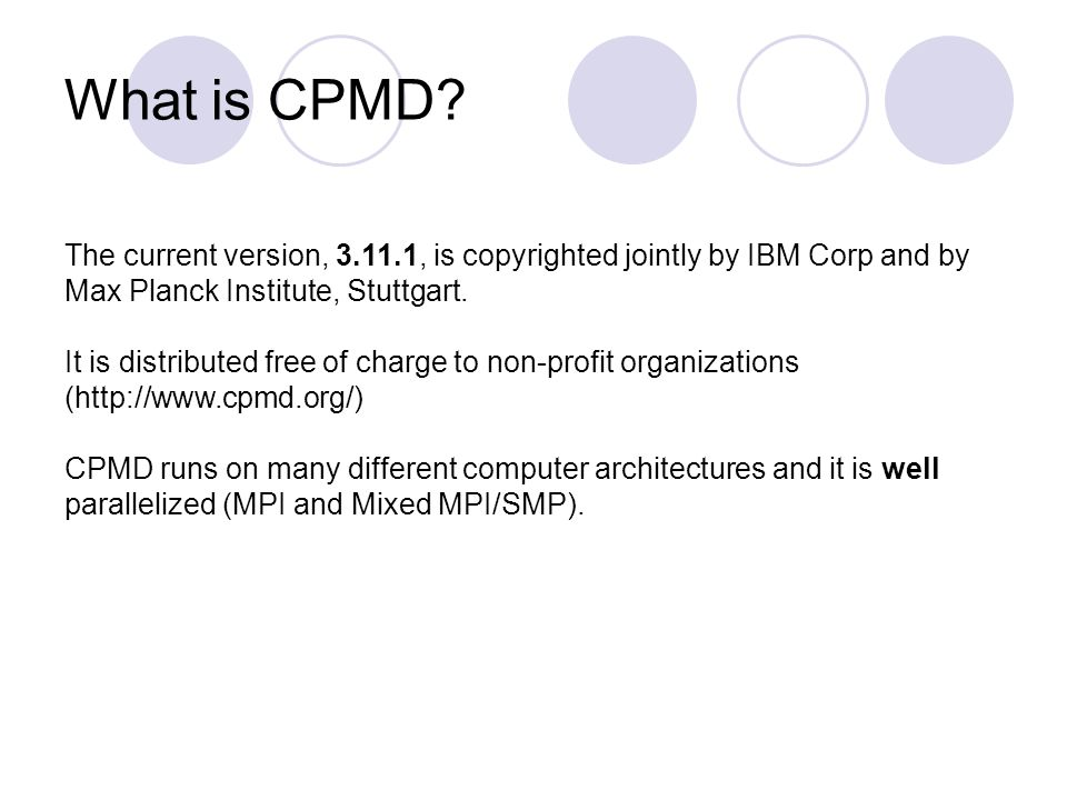 What is CPMD? The current version, 3.11.1, is copyrighted jointly by IBM Corp and by Max Planck Institute, Stuttgart. It is distributed free of charge