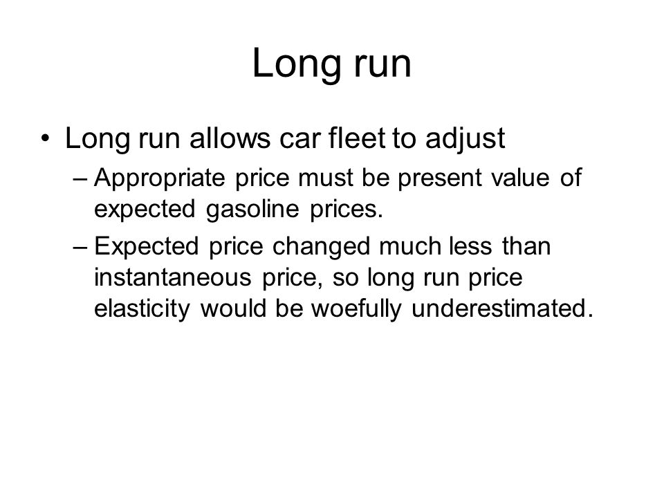 Long run Long run allows car fleet to adjust –Appropriate price must be present value of expected gasoline prices.
