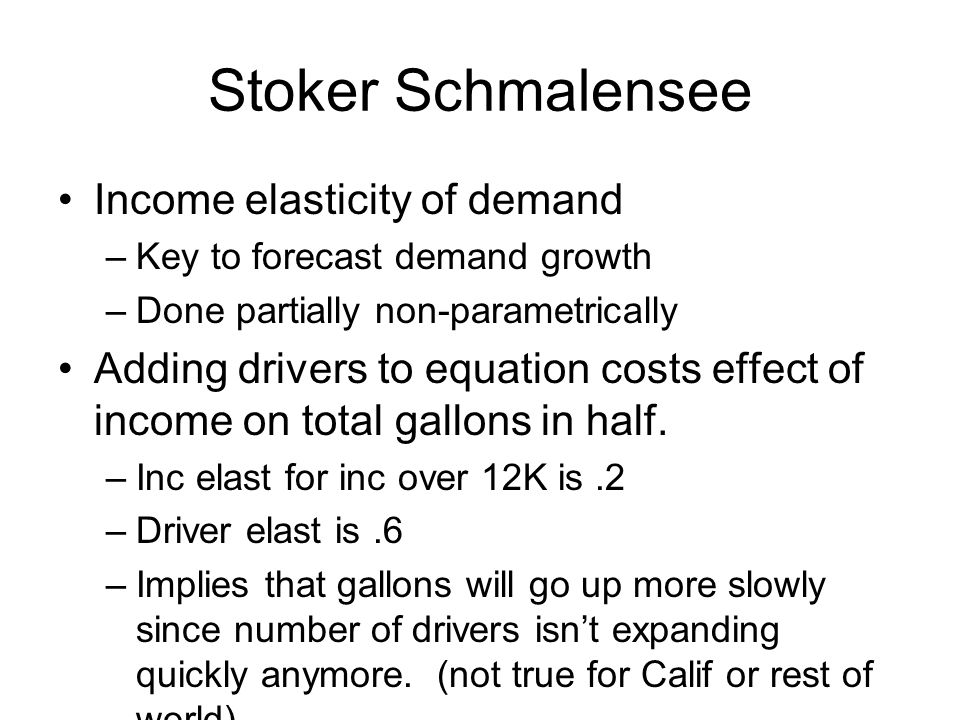 Stoker Schmalensee Income elasticity of demand –Key to forecast demand growth –Done partially non-parametrically Adding drivers to equation costs effect of income on total gallons in half.