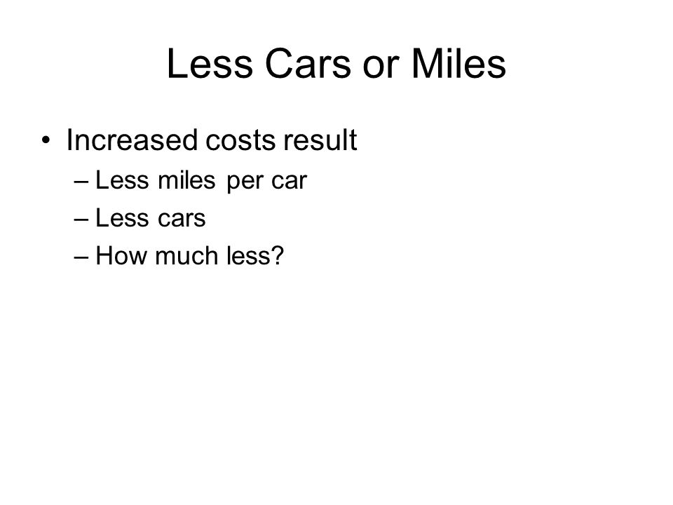 Less Cars or Miles Increased costs result –Less miles per car –Less cars –How much less?