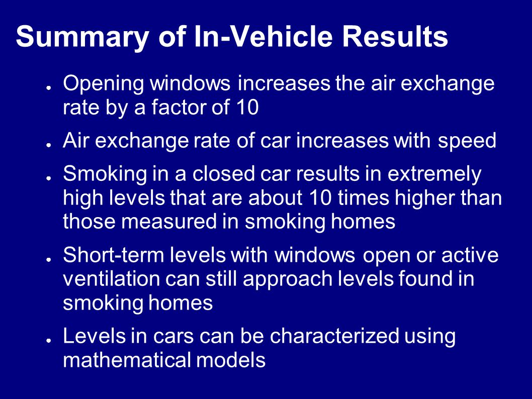 Summary of In-Vehicle Results Opening windows increases the air exchange rate by a factor of 10 Air exchange rate of car increases with speed Smoking in a closed car results in extremely high levels that are about 10 times higher than those measured in smoking homes Short-term levels with windows open or active ventilation can still approach levels found in smoking homes Levels in cars can be characterized using mathematical models
