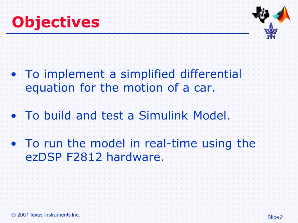 Slide 2 © 2007 Texas Instruments Inc, Objectives To implement a simplified differential equation for the motion of a car.