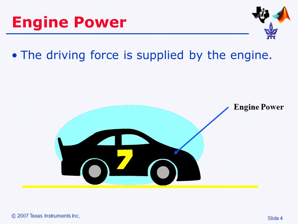 Slide 4 © 2007 Texas Instruments Inc, Engine Power The driving force is supplied by the engine.