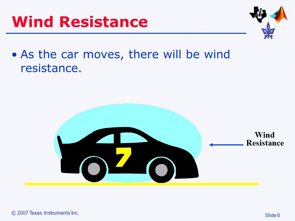 Slide 6 © 2007 Texas Instruments Inc, Wind Resistance As the car moves, there will be wind resistance.