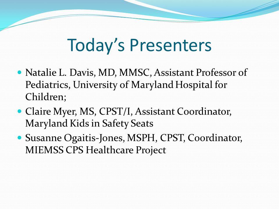 Todays Presenters Natalie L. Davis, MD, MMSC, Assistant Professor of Pediatrics, University of Maryland Hospital for Children; Claire Myer, MS, CPST/I