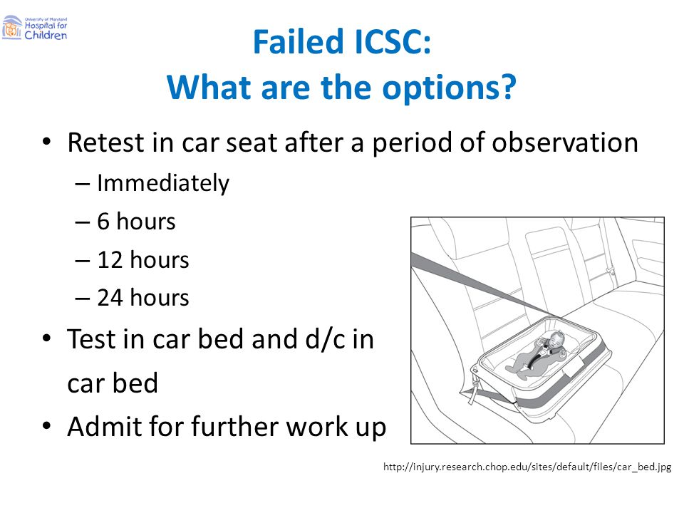 Failed ICSC: What are the options? Retest in car seat after a period of observation – Immediately – 6 hours – 12 hours – 24 hours Test in car bed and