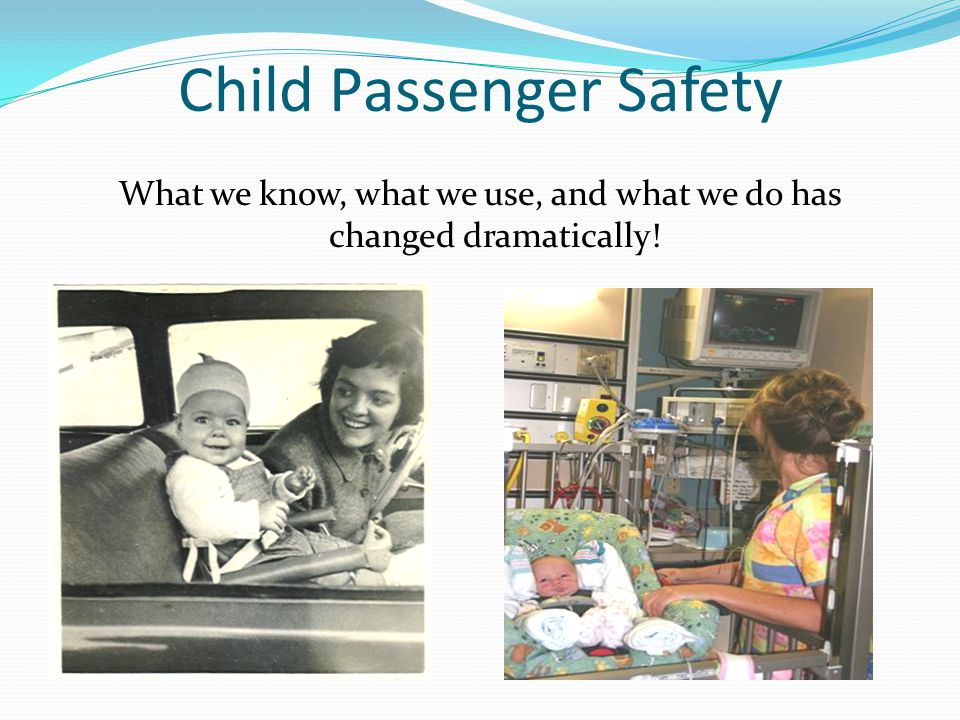 Child Passenger Safety What we know, what we use, and what we do has changed dramatically!