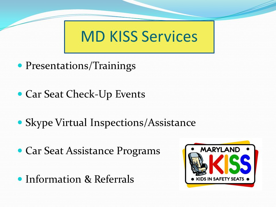 MD KISS Services Presentations/Trainings Car Seat Check-Up Events Skype Virtual Inspections/Assistance Car Seat Assistance Programs Information & Refe