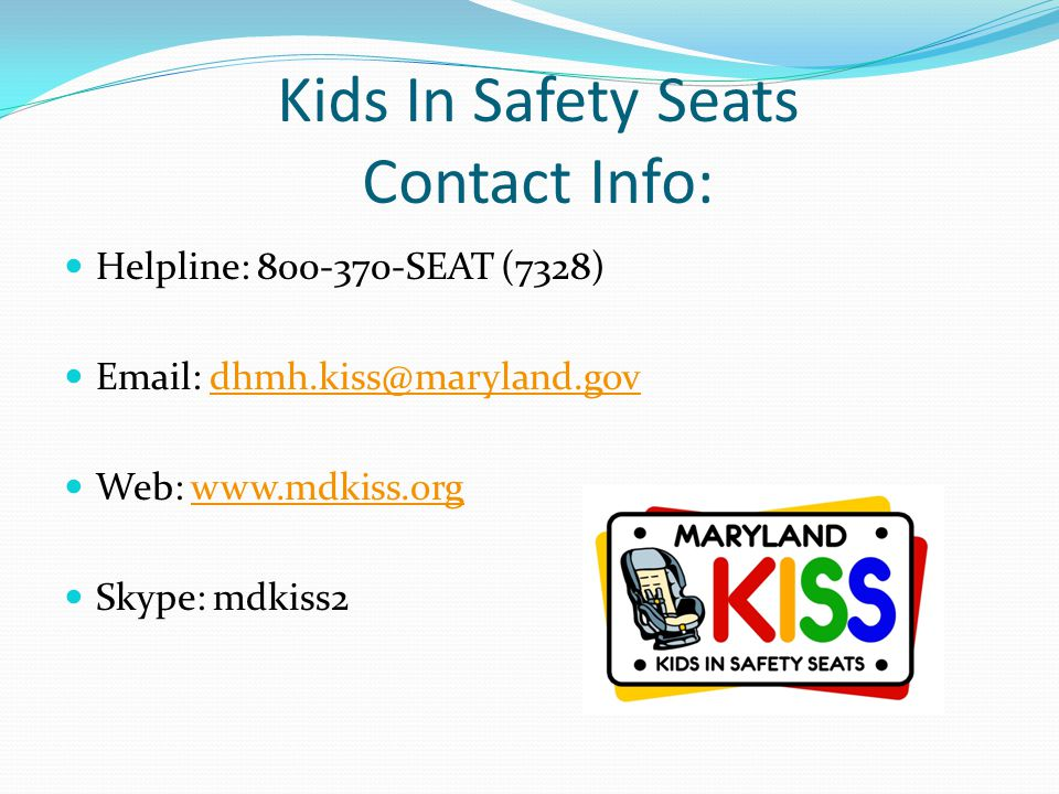 Kids In Safety Seats Contact Info: Helpline: 800-370-SEAT (7328) Email: dhmh.kiss@maryland.govdhmh.kiss@maryland.gov Web: www.mdkiss.orgwww.mdkiss.org
