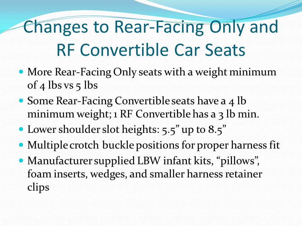 Changes to Rear-Facing Only and RF Convertible Car Seats More Rear-Facing Only seats with a weight minimum of 4 lbs vs 5 lbs Some Rear-Facing Converti