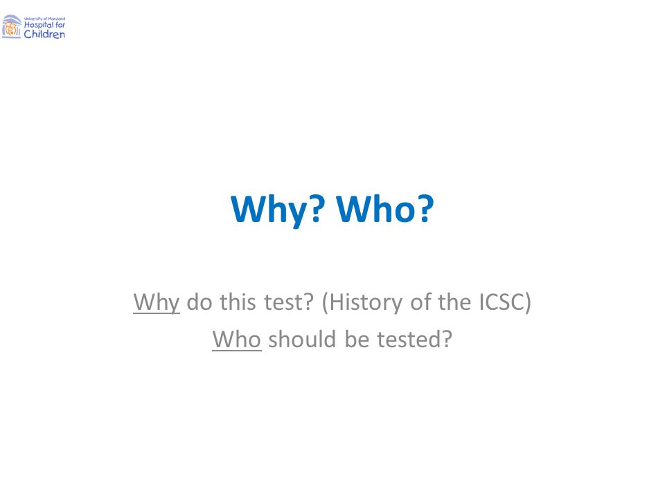Why? Who? Why do this test? (History of the ICSC) Who should be tested?