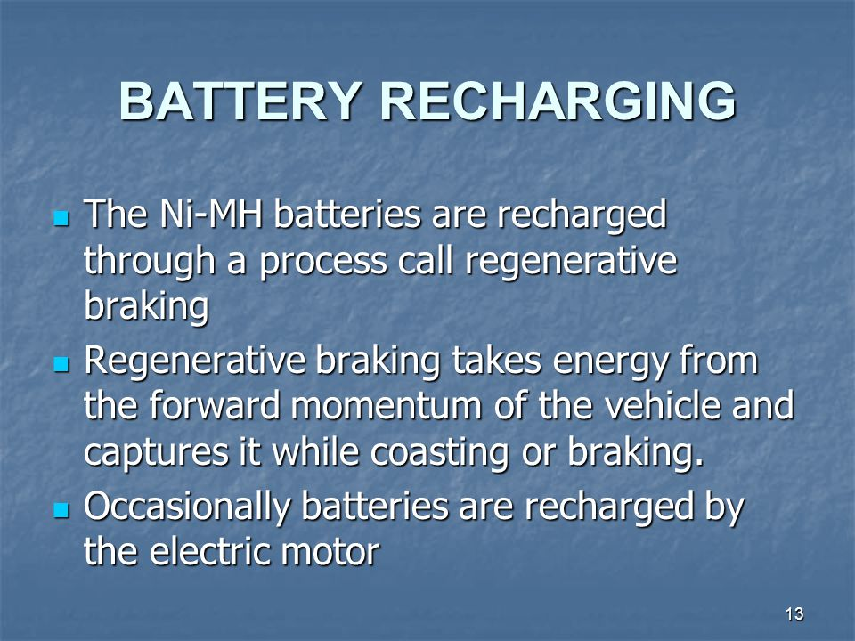 13 BATTERY RECHARGING The Ni-MH batteries are recharged through a process call regenerative braking The Ni-MH batteries are recharged through a process call regenerative braking Regenerative braking takes energy from the forward momentum of the vehicle and captures it while coasting or braking.