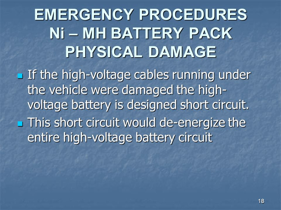 18 EMERGENCY PROCEDURES Ni – MH BATTERY PACK PHYSICAL DAMAGE If the high-voltage cables running under the vehicle were damaged the high- voltage battery is designed short circuit.