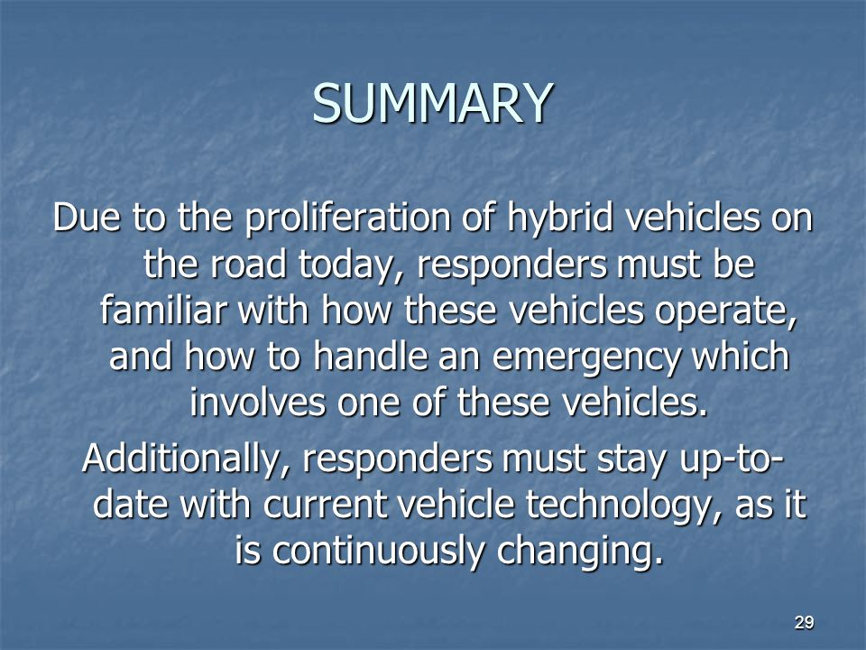 29 SUMMARY Due to the proliferation of hybrid vehicles on the road today, responders must be familiar with how these vehicles operate, and how to handle an emergency which involves one of these vehicles.