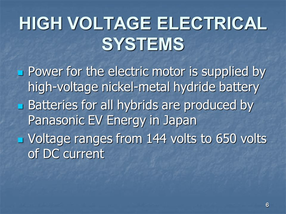 6 HIGH VOLTAGE ELECTRICAL SYSTEMS Power for the electric motor is supplied by high-voltage nickel-metal hydride battery Power for the electric motor is supplied by high-voltage nickel-metal hydride battery Batteries for all hybrids are produced by Panasonic EV Energy in Japan Batteries for all hybrids are produced by Panasonic EV Energy in Japan Voltage ranges from 144 volts to 650 volts of DC current Voltage ranges from 144 volts to 650 volts of DC current
