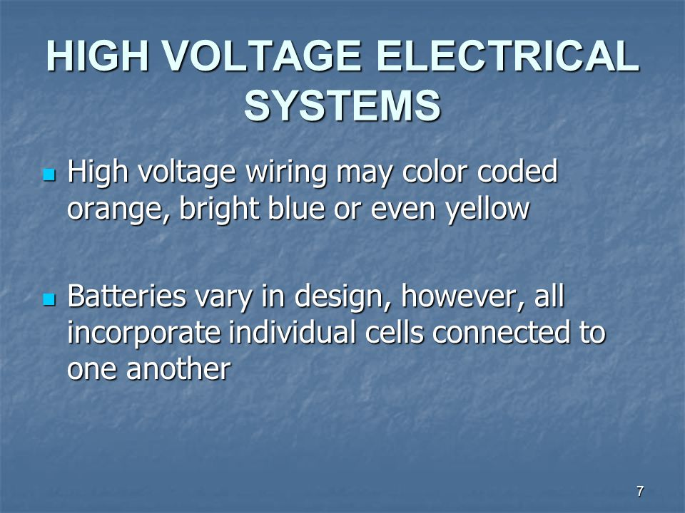 7 HIGH VOLTAGE ELECTRICAL SYSTEMS High voltage wiring may color coded orange, bright blue or even yellow High voltage wiring may color coded orange, bright blue or even yellow Batteries vary in design, however, all incorporate individual cells connected to one another Batteries vary in design, however, all incorporate individual cells connected to one another
