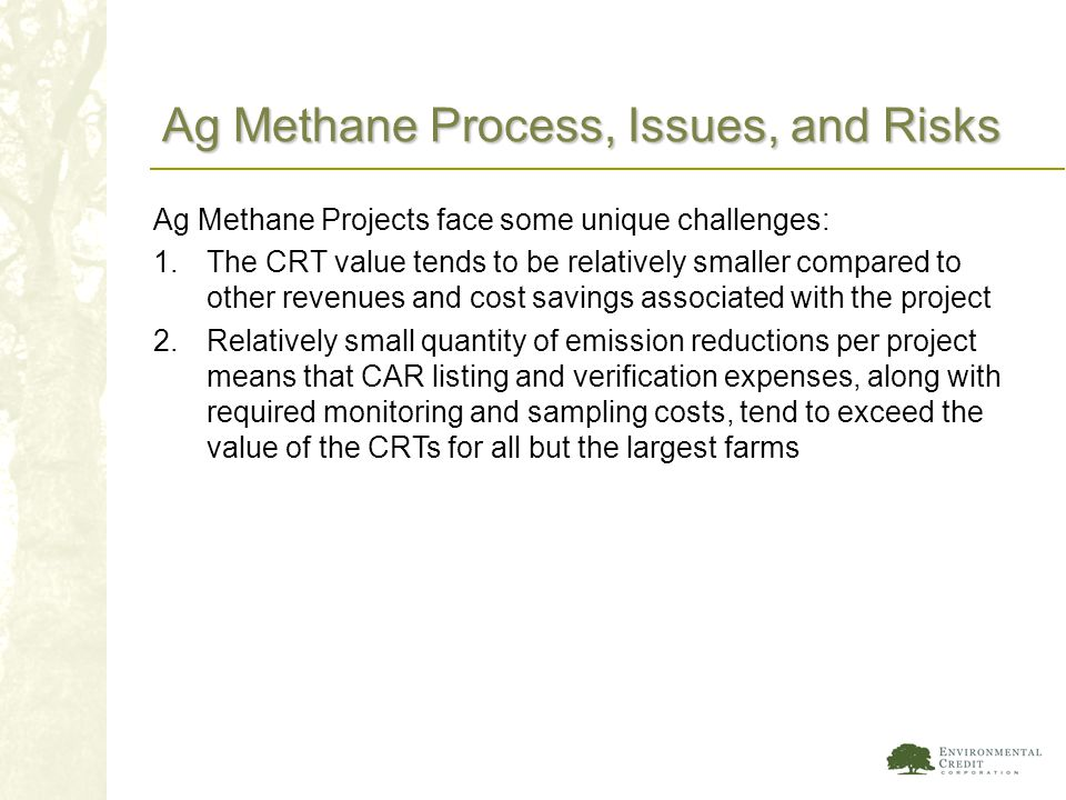 Ag Methane Process, Issues, and Risks Ag Methane Projects face some unique challenges: 1.The CRT value tends to be relatively smaller compared to othe