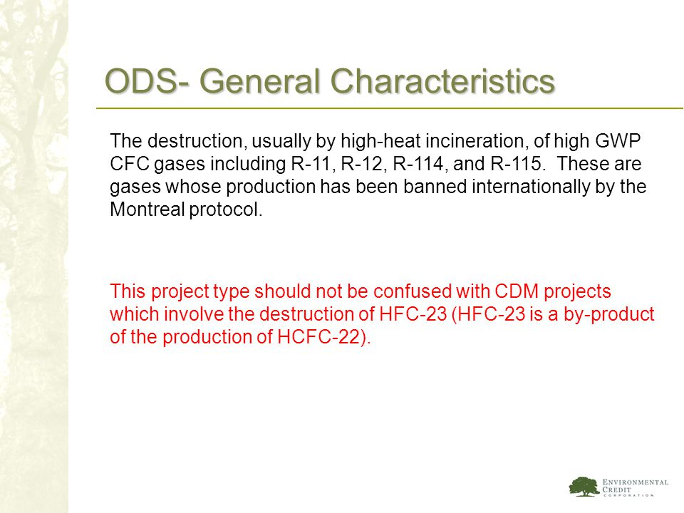 ODS- General Characteristics The destruction, usually by high-heat incineration, of high GWP CFC gases including R-11, R-12, R-114, and R-115. These a