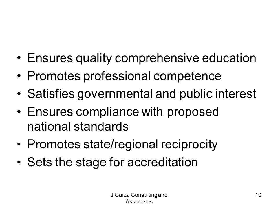 J Garza Consulting and Associates 10 Ensures quality comprehensive education Promotes professional competence Satisfies governmental and public intere