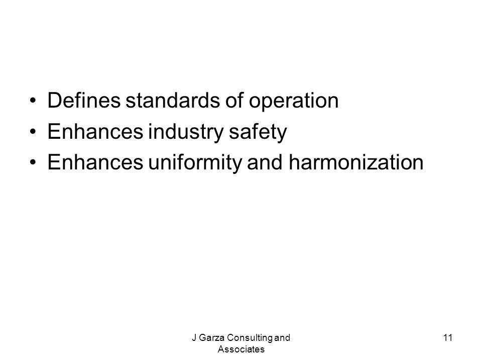 J Garza Consulting and Associates 11 Defines standards of operation Enhances industry safety Enhances uniformity and harmonization