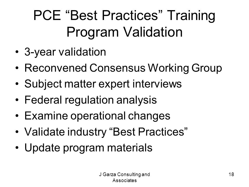 J Garza Consulting and Associates 18 PCE Best Practices Training Program Validation 3-year validation Reconvened Consensus Working Group Subject matte