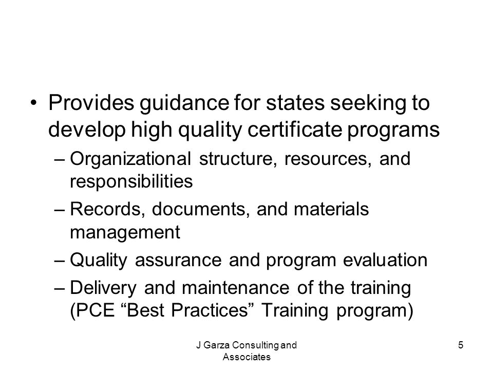 J Garza Consulting and Associates 5 Provides guidance for states seeking to develop high quality certificate programs –Organizational structure, resou