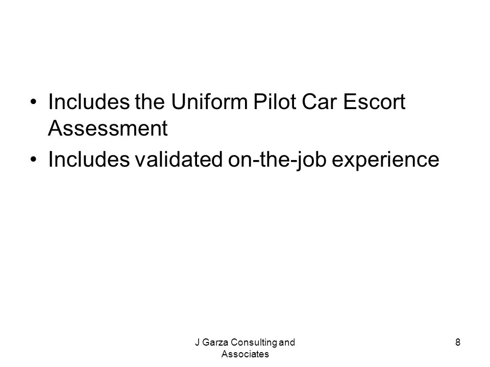 J Garza Consulting and Associates 8 Includes the Uniform Pilot Car Escort Assessment Includes validated on-the-job experience