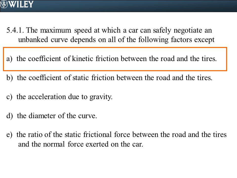 5.4.1. The maximum speed at which a car can safely negotiate an unbanked curve depends on all of the following factors except a) the coefficient of ki