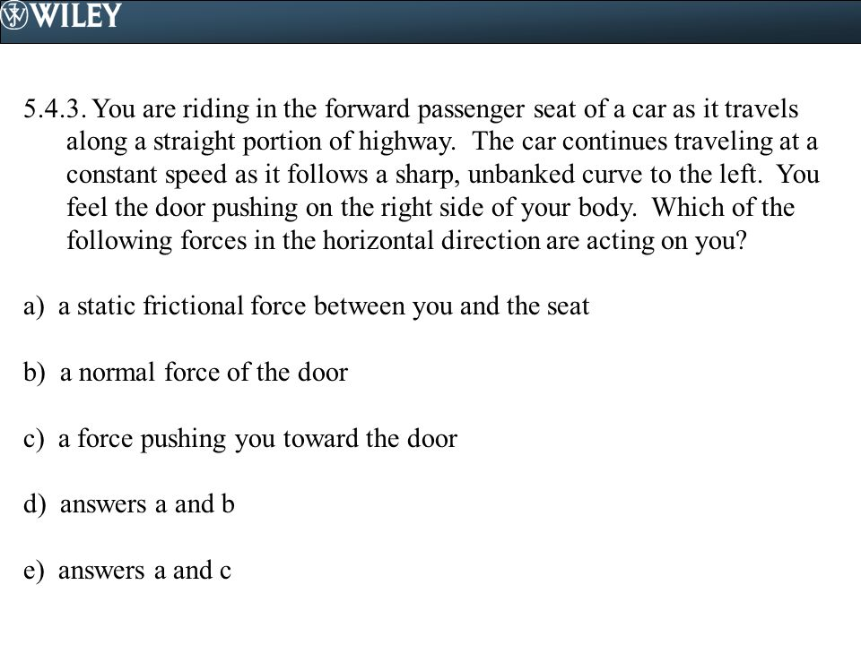 5.4.3. You are riding in the forward passenger seat of a car as it travels along a straight portion of highway. The car continues traveling at a const