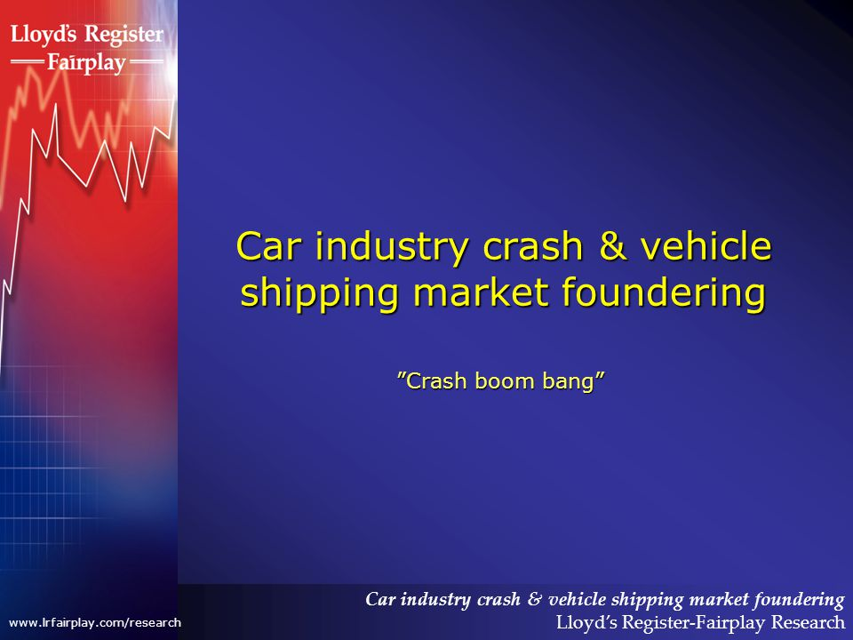 Car industry crash & vehicle shipping market foundering Lloyds Register-Fairplay Research www.lrfairplay.com/research Car industry crash & vehicle shipping market foundering Crash boom bang