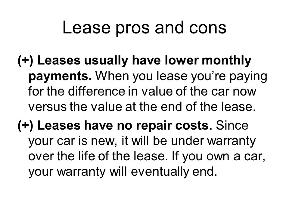 Lease pros and cons (+) Leases usually have lower monthly payments.