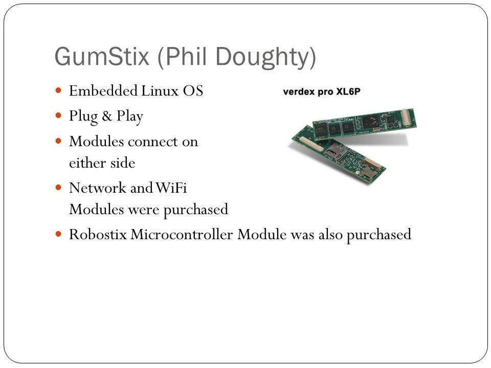 GumStix (Phil Doughty) Embedded Linux OS Plug & Play Modules connect on either side Network and WiFi Modules were purchased Robostix Microcontroller Module was also purchased