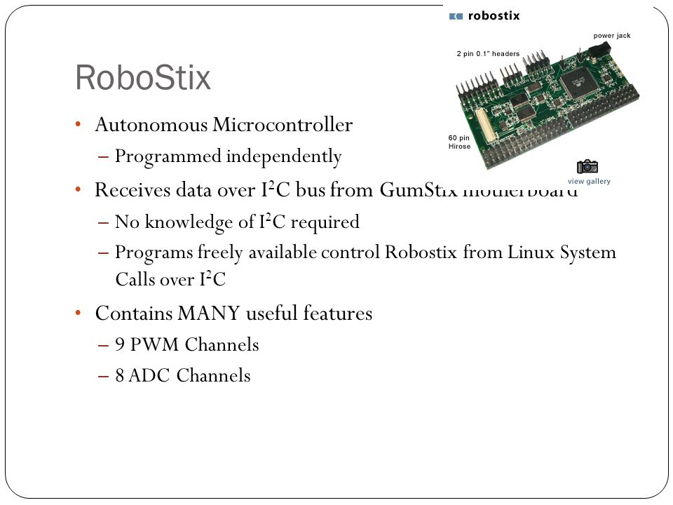 RoboStix Autonomous Microcontroller – Programmed independently Receives data over I 2 C bus from GumStix motherboard – No knowledge of I 2 C required – Programs freely available control Robostix from Linux System Calls over I 2 C Contains MANY useful features – 9 PWM Channels – 8 ADC Channels