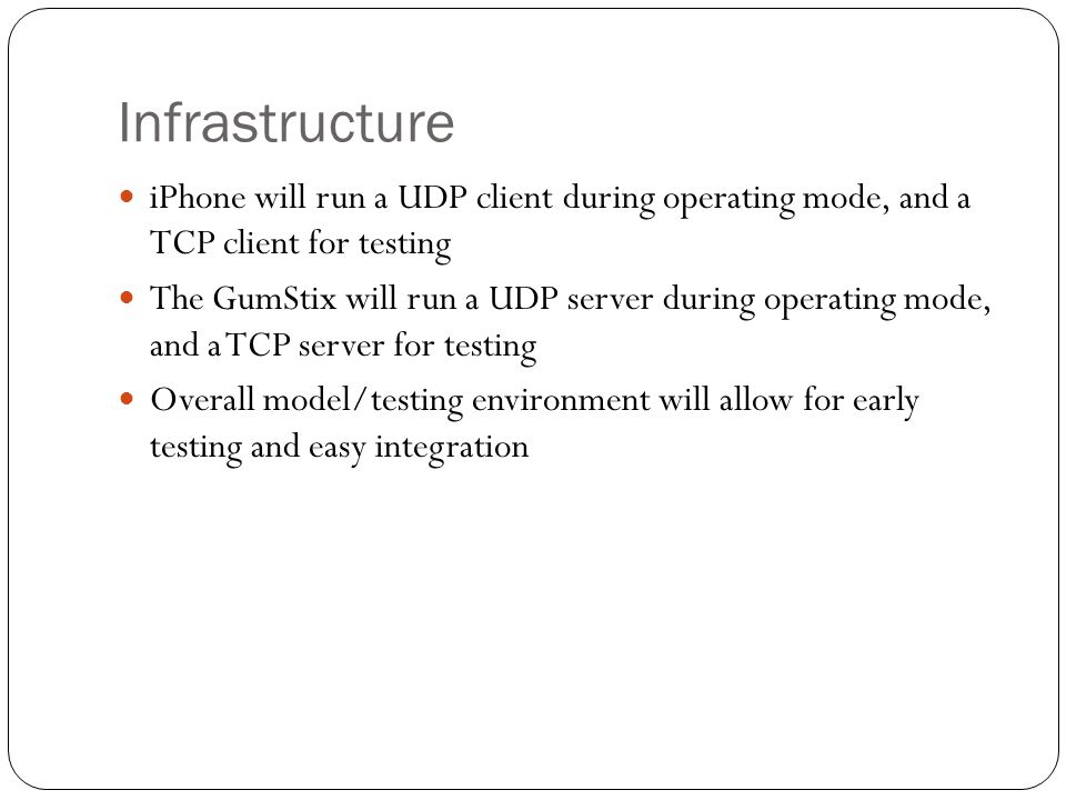 Infrastructure iPhone will run a UDP client during operating mode, and a TCP client for testing The GumStix will run a UDP server during operating mode, and a TCP server for testing Overall model/testing environment will allow for early testing and easy integration